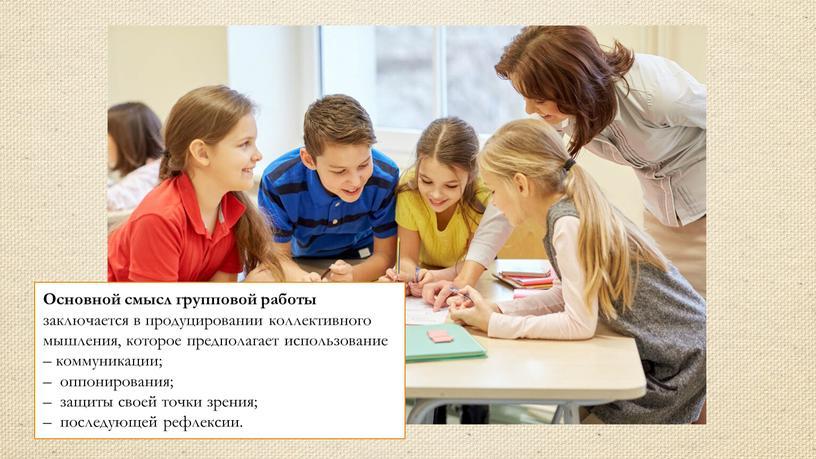 Основной смысл групповой работы заключается в продуцировании коллективного мышления, которое предполагает использование – коммуникации; – оппонирования; – защиты своей точки зрения; – последующей рефлексии