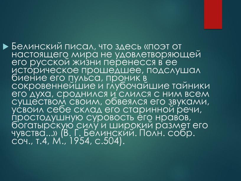 Белинский писал, что здесь «поэт от настоящего мира не удовлетворяющей его русской жизни перенесся в ее историческое прошедшее, подслушал биение его пульса, проник в сокровеннейшие…
