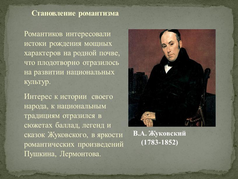 В.А. Жуковский (1783-1852) Романтиков интересовали истоки рождения мощных характеров на родной почве, что плодотворно отразилось на развитии национальных культур