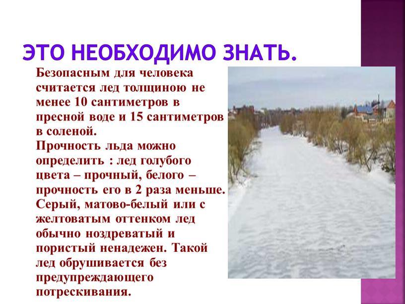 Это необходимо знать. Безопасным для человека считается лед толщиною не менее 10 сантиметров в пресной воде и 15 сантиметров в соленой
