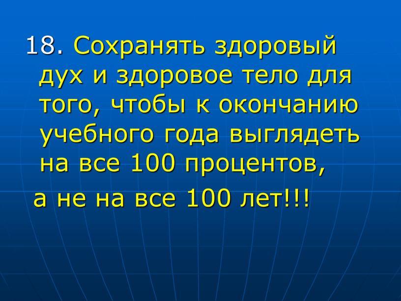 Сохранять здоровый дух и здоровое тело для того, чтобы к окончанию учебного года выглядеть на все 100 процентов, а не на все 100 лет!!!