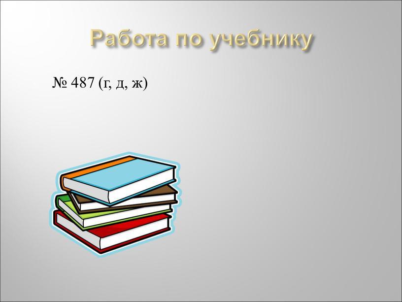Работа по учебнику № 487 (г, д, ж)