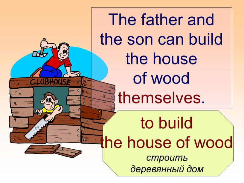 The father and the son can build the house of wood themselves