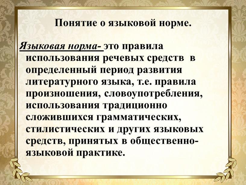 Понятие о языковой норме. Языковая норма- это правила использования речевых средств в определенный период развития литературного языка, т
