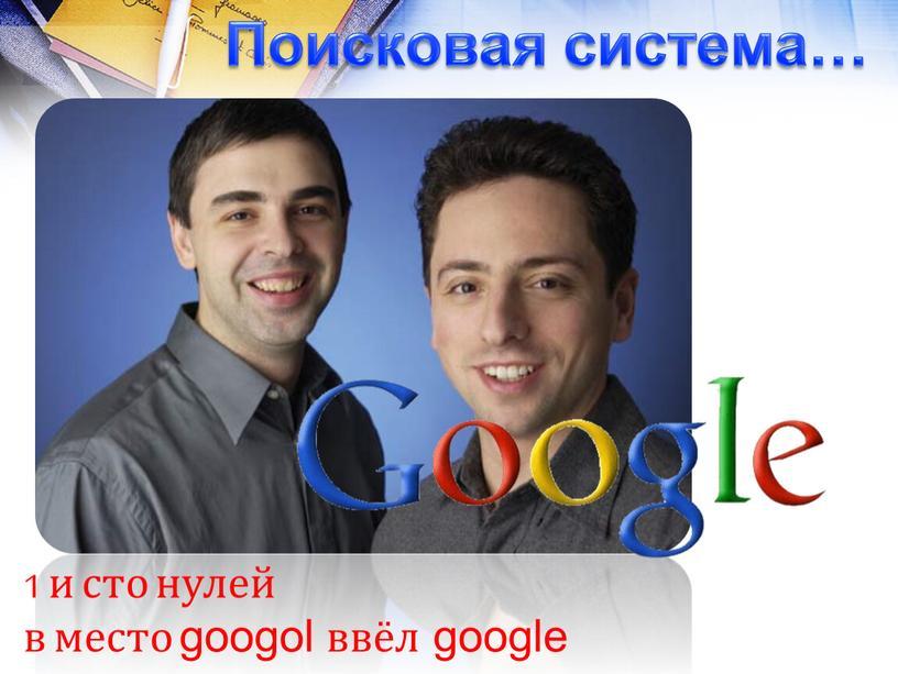 Поисковая система… 1 и сто нулей в место googol ввёл google