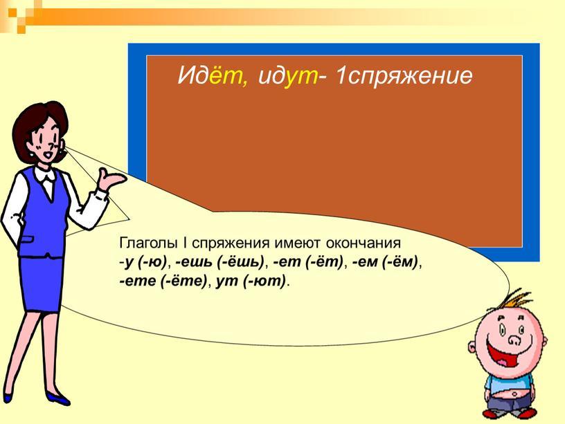 Глаголы I спряжения имеют окончания - у (-ю) , -ешь (-ёшь) , -ет (-ёт) , -ем (-ём) , -ете (-ёте) , ут (-ют)