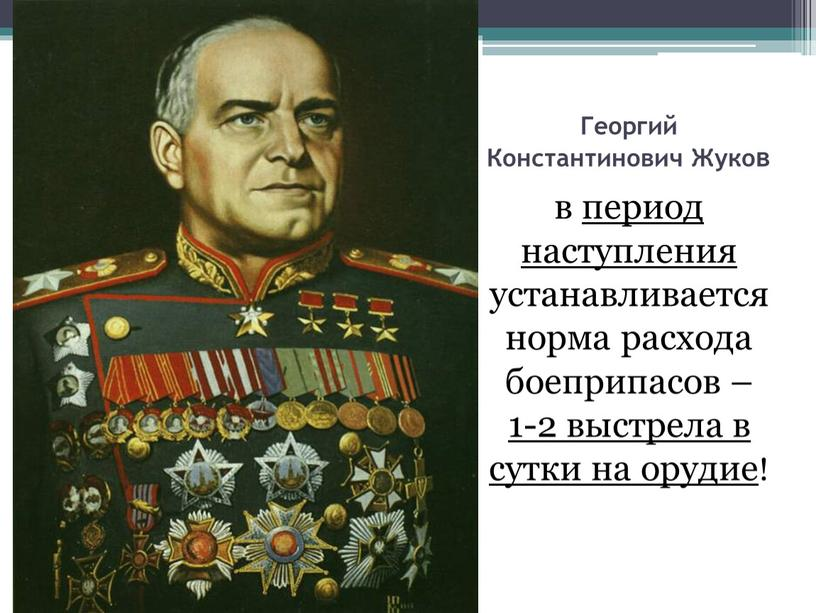 Георгий Константинович Жуков в период наступления устанавливается норма расхода боеприпасов – 1-2 выстрела в сутки на орудие!