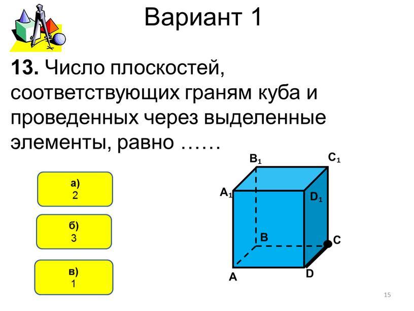 Вариант 1 в) 1 а) 2 13. Число плоскостей, соответствующих граням куба и проведенных через выделенные элементы, равно …… 15 б) 3