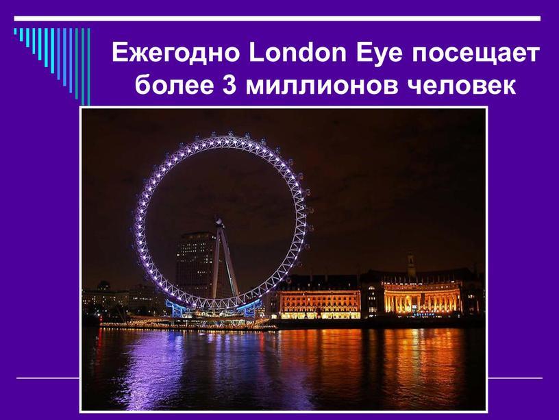 Ежегодно London Eye посещает более 3 миллионов человек
