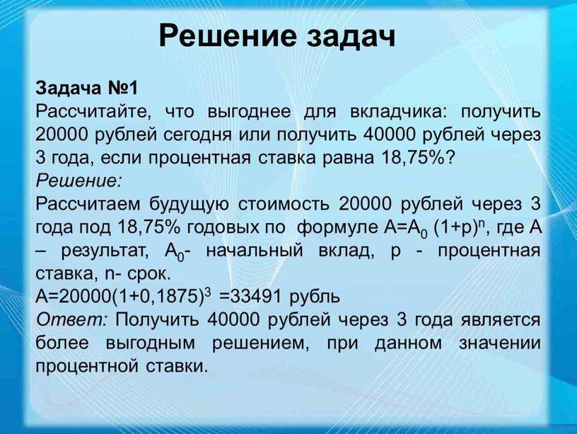 Решение задач Задача №1 Рассчитайте, что выгоднее для вкладчика: получить 20000 рублей сегодня или получить 40000 рублей через 3 года, если процентная ставка равна 18,75%?