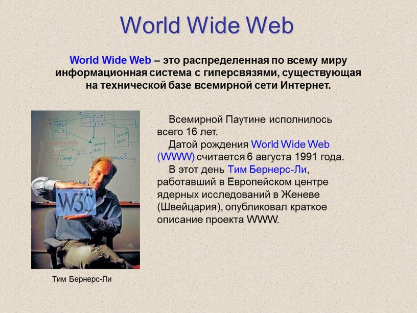 World Wide Web World Wide Web – это распределенная по всему миру информационная система с гиперсвязями, существующая на технической базе всемирной сети