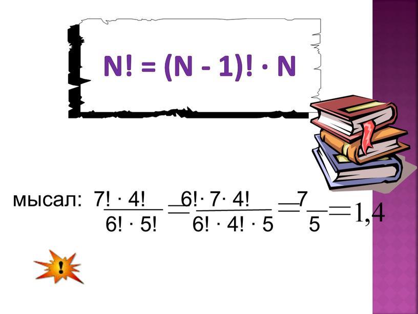 n! = (n - 1)! ∙ n мысал: 7! ∙ 4! 6!∙ 7∙ 4! 7 6! ∙ 5! 6! ∙ 4! ∙ 5 5