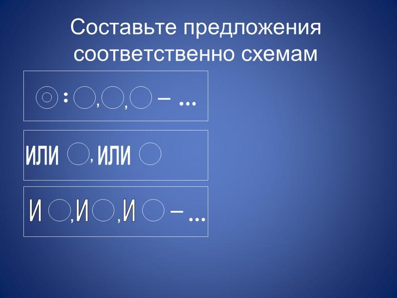 Составьте предложения соответственно схемам или или и и и , , , , ,