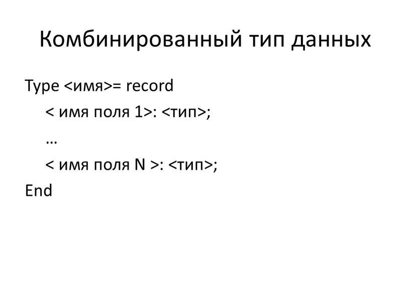 Комбинированный тип данных Type <имя>= record < имя поля 1>: <тип>; … < имя поля
