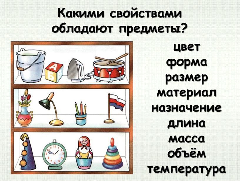 Какими свойствами обладают предметы? цвет форма размер материал назначение длина масса объём температура