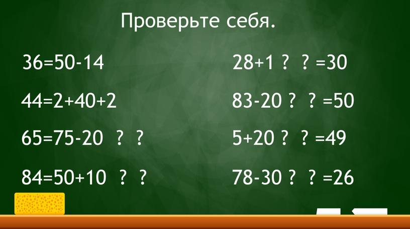 36=50-14 44=2+40+2 65=75-20 ? ? 84=50+10 ? ? 28+1 ? ? =30 83-20 ? ? =50 5+20 ? ? =49 78-30 ? ? =26 Проверьте…