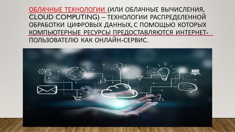 Облачные технологии (или облачные вычисления, cloud computing) – технологии распределенной обработки цифровых данных, с помощью которых компьютерные ресурсы предоставляются интернет-пользователю как онлайн-сервис