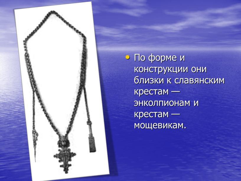 По форме и конструкции они близки к славянским крестам — энколпионам и крестам — мощевикам