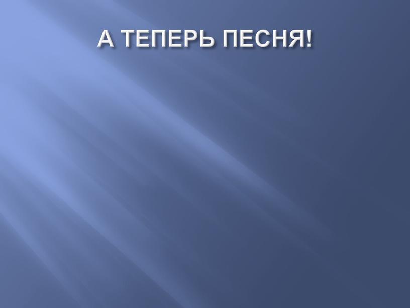 А ТЕПЕРЬ ПЕСНЯ!