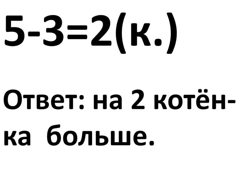5-3=2(к.) Ответ: на 2 котён- ка больше.