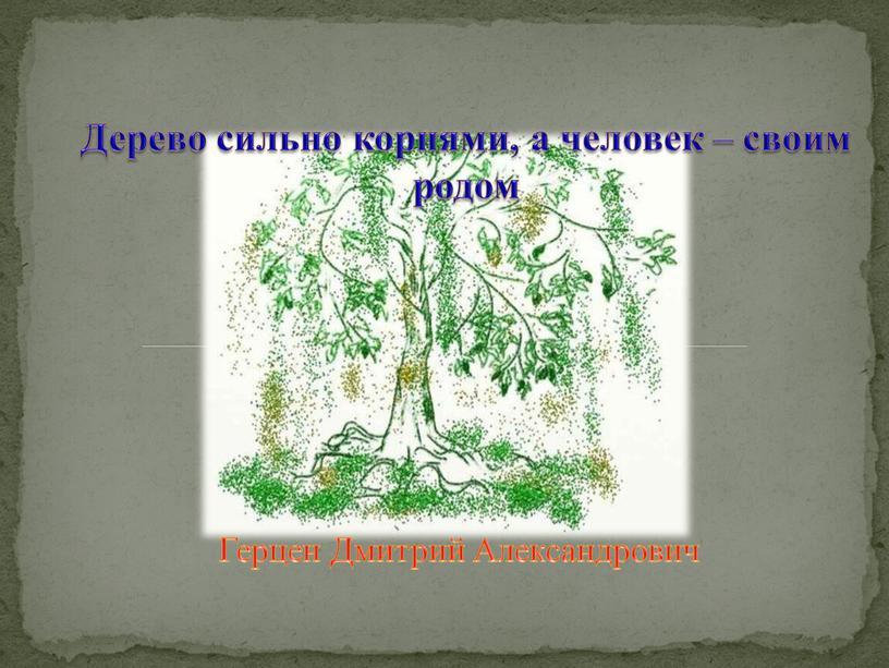 Герцен Дмитрий Александрович Дерево сильно корнями, а человек – своим родом