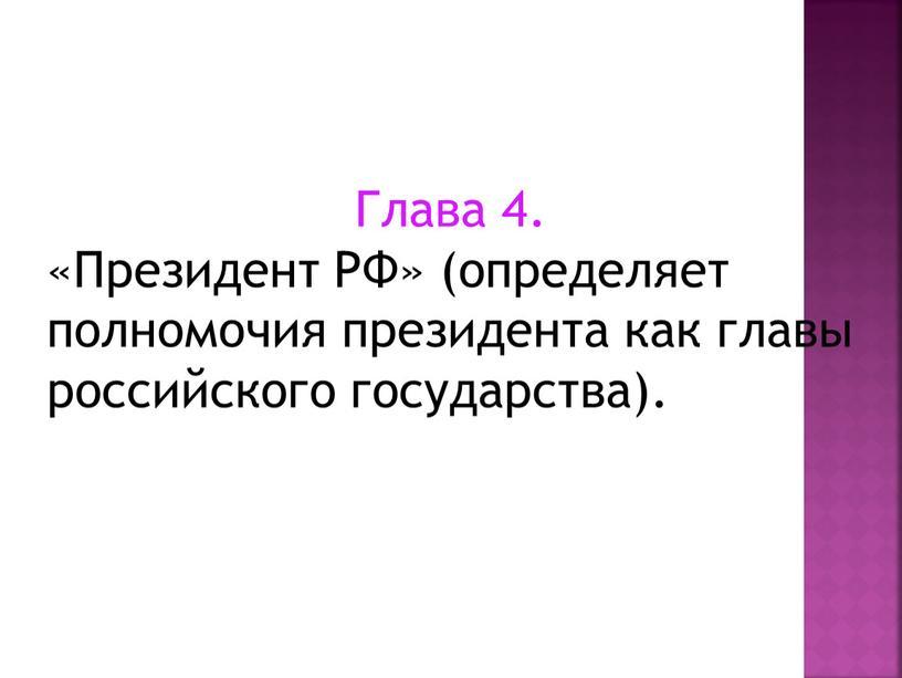 Глава 4. «Президент РФ» (определяет полномочия президента как главы российского государства)