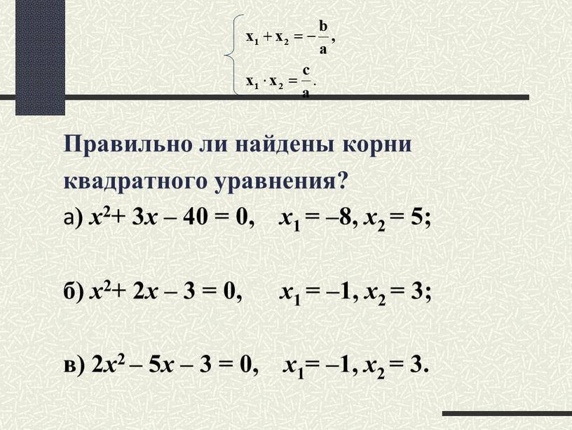 Правильно ли найдены корни квадратного уравнения? а ) х 2+ 3 х – 40 = 0, х 1 = –8, х 2 = 5; б)…
