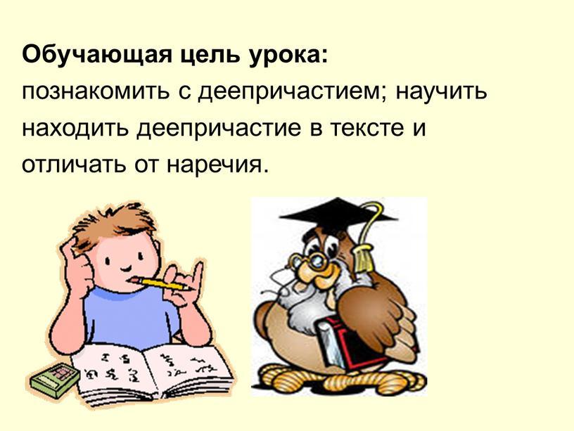 Обучающая цель урока: познакомить с деепричастием; научить находить деепричастие в тексте и отличать от наречия