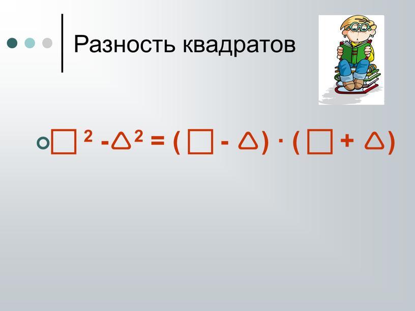 Разность квадратов  2 -2 = (  - ) · (  + )