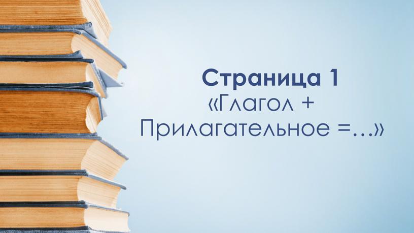 Страница 1 «Глагол + Прилагательное =…»