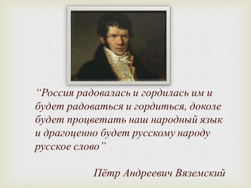 """Россия радовалась и гордилась им и будет радоваться и гордиться, доколе будет процветать наш народный язык и драгоценно будет русскому народу русское слово"""""""