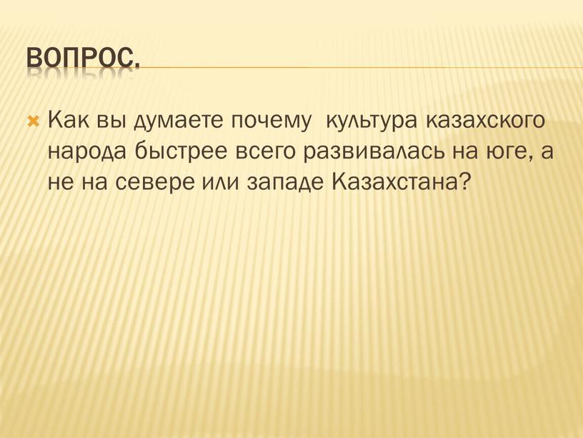 Вопрос. Как вы думаете почему культура казахского народа быстрее всего развивалась на юге, а не на севере или западе