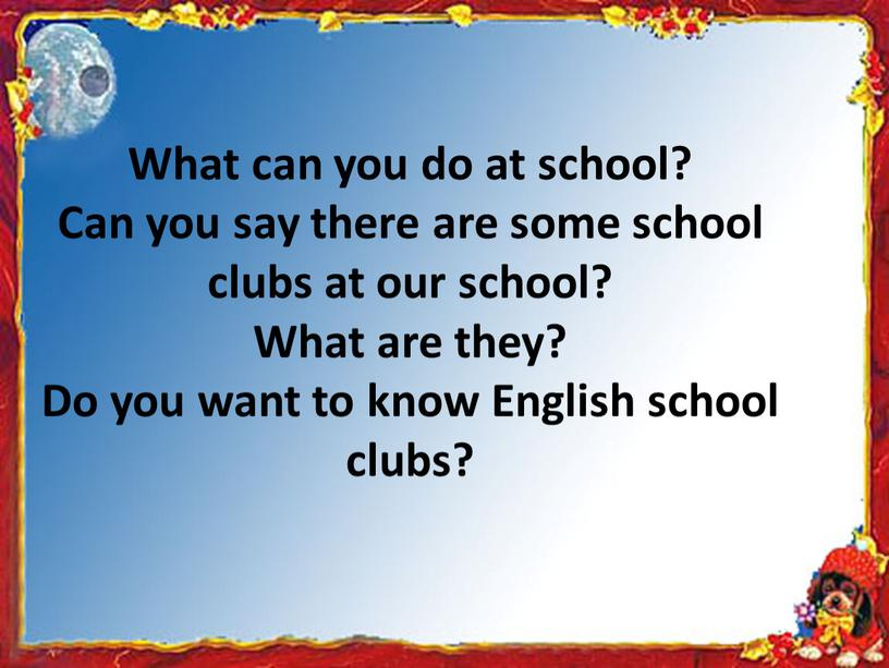 What can you do at school? Can you say there are some school clubs at our school?