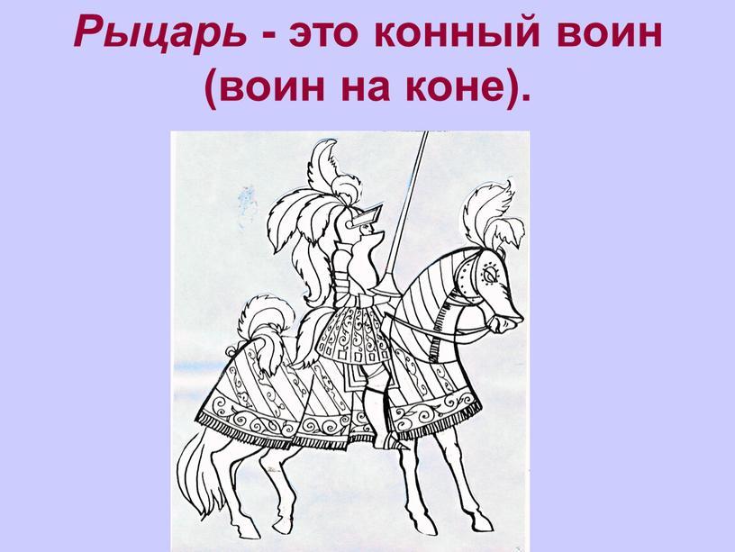 Рыцарь - это конный воин (воин на коне)