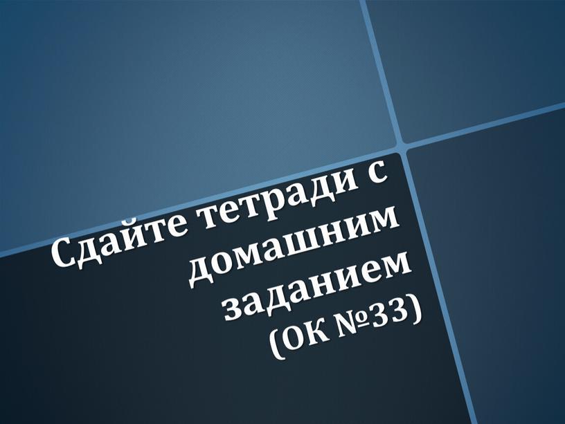 Сдайте тетради с домашним заданием (ОК №33)