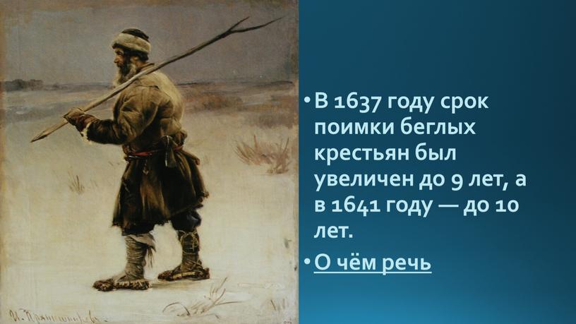 В 1637 году срок поимки беглых крестьян был увеличен до 9 лет, а в 1641 году — до 10 лет