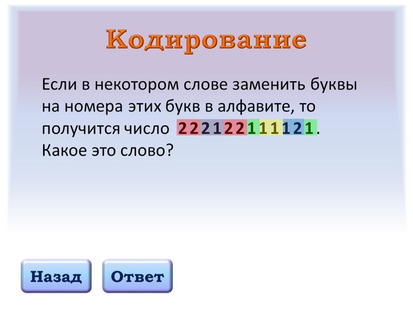 Кодирование Назад Ответ Если в некотором слове заменить буквы на номера этих букв в алфавите, то получится число 222122111121