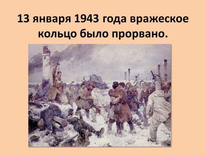 13 января 1943 года вражеское кольцо было прорвано.
