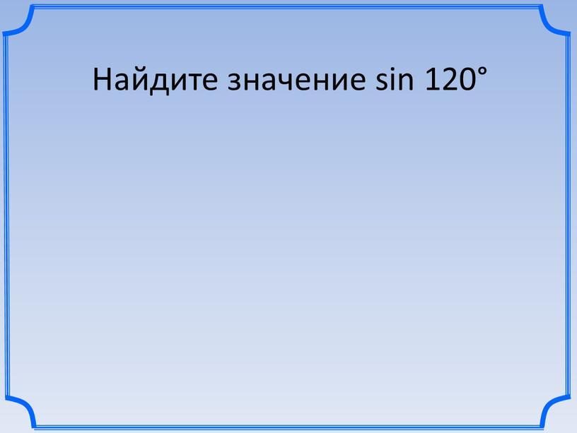 Найдите значение sin 120°