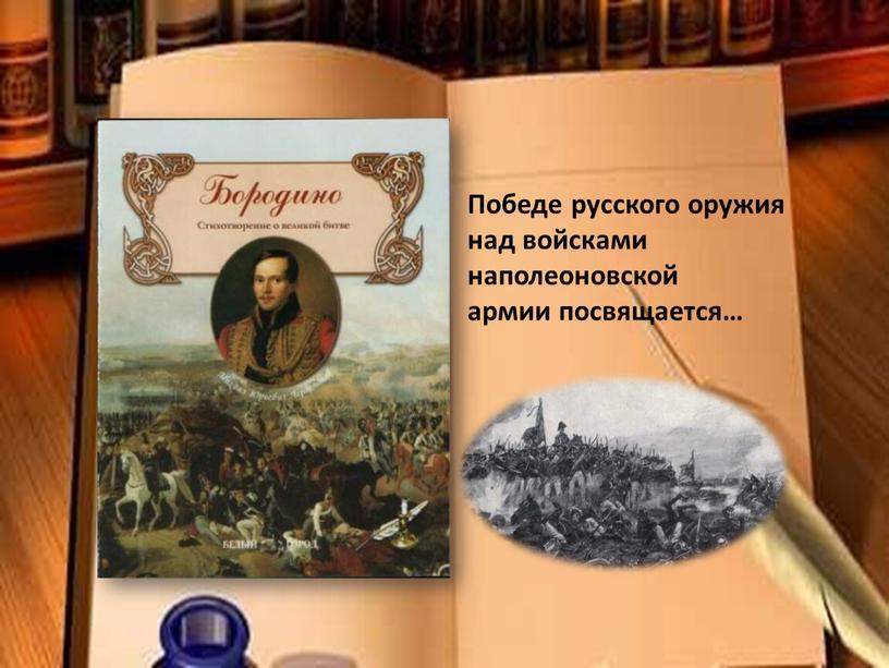 Победе русского оружия над войсками наполеоновской армии посвящается…