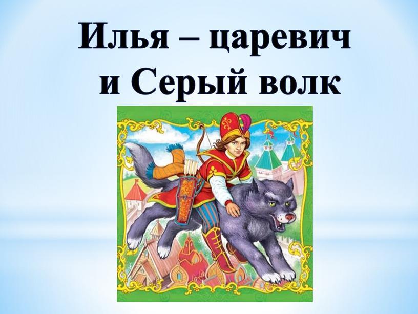 Илья – царевич и Серый волк