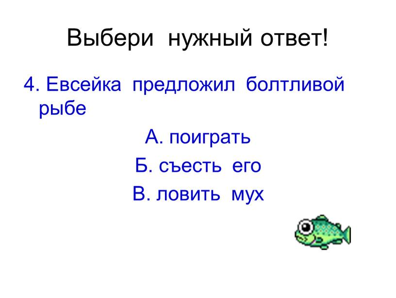 Выбери нужный ответ! 4. Евсейка предложил болтливой рыбе