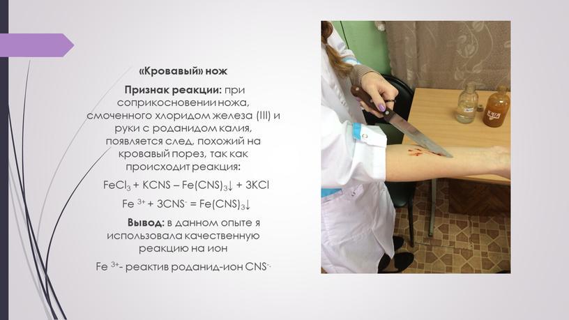 Кровавый» нож Признак реакции: при соприкосновении ножа, смоченного хлоридом железа (III) и руки с роданидом калия, появляется след, похожий на кровавый порез, так как происходит…