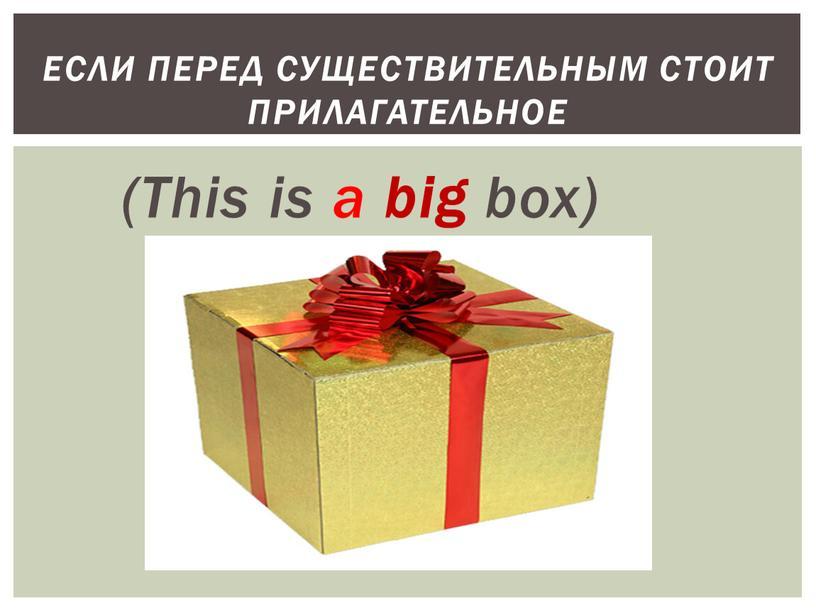 This is a big box) Если перед существительным стоит прилагательное