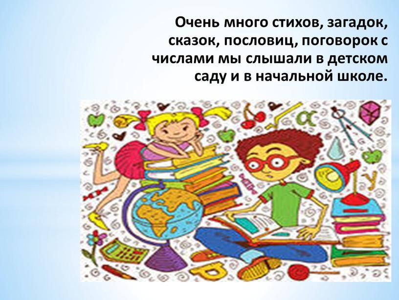 Очень много стихов, загадок, сказок, пословиц, поговорок с числами мы слышали в детском саду и в начальной школе