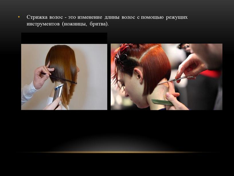 Стрижка волос - это изменение длины волос с помощью режущих инструментов (ножницы, бритва)