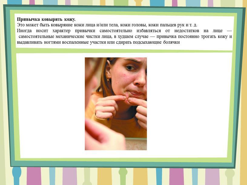 Привычка ковырять кожу. Это может быть ковыряние кожи лица и/или тела, кожи головы, кожи пальцев рук и т