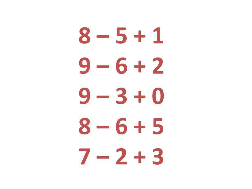 8 – 5 + 1 9 – 6 + 2 9 – 3 + 0 8 – 6 + 5 7 – 2 + 3