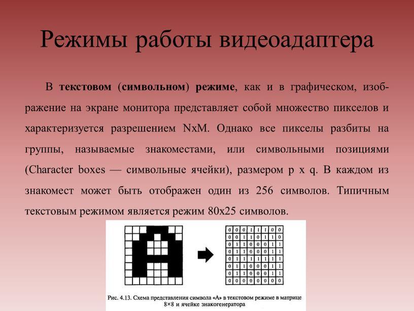 Режимы работы видеоадаптера В текстовом ( символьном ) режиме , как и в графическом, изображение на экране монитора представляет собой множество пикселов и характеризуется разрешением