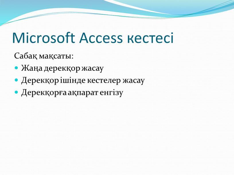 Microsoft Access кестесі Сабақ мақсаты: